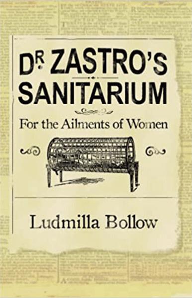 Dr. Zastro's Sanitarium – For The Ailments of Women<br><i>By Ludmilla Bollow</i>